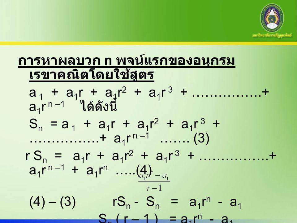 การหาผลบวก n พจน์แรกของอนุกรม เรขาคณิตโดยใช้สูตร a 1 + a 1 r + a 1 r 2 + a 1 r 3 + …………….+ a 1 r n –1 ได้ดังนี้ S n = a 1 + a 1 r + a 1 r 2 + a 1 r 3