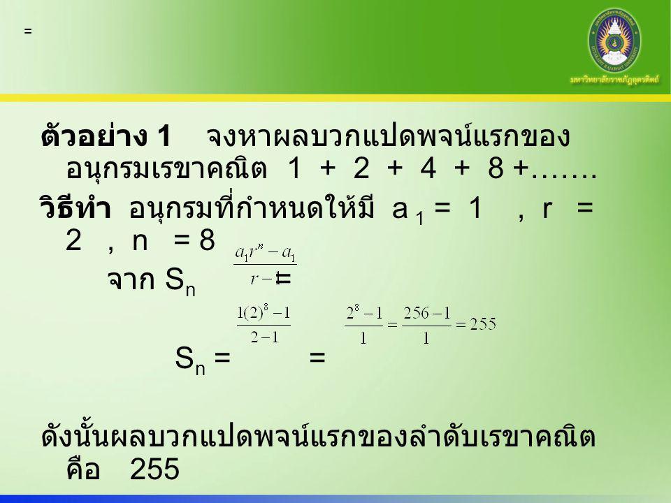 ตัวอย่าง 1 จงหาผลบวกแปดพจน์แรกของ อนุกรมเรขาคณิต 1 + 2 + 4 + 8 +……. วิธีทำ อนุกรมที่กำหนดให้มี a 1 = 1, r = 2, n = 8 จาก S n = S n == ดังนั้นผลบวกแปดพ
