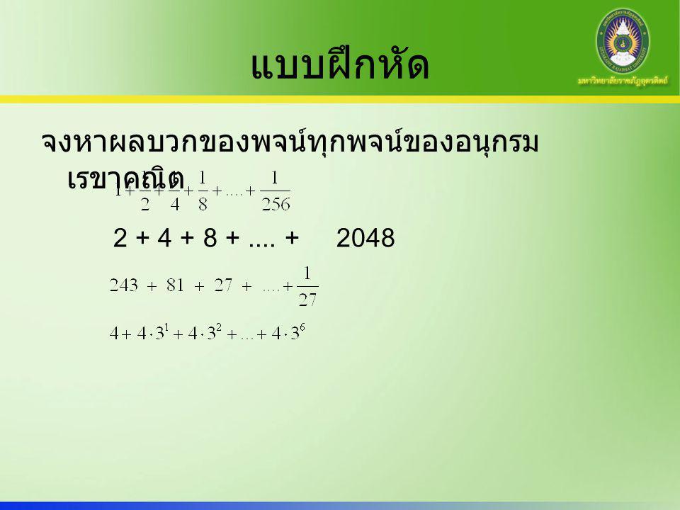 แบบฝึกหัด จงหาผลบวกของพจน์ทุกพจน์ของอนุกรม เรขาคณิต 2 + 4 + 8 +.... + 2048