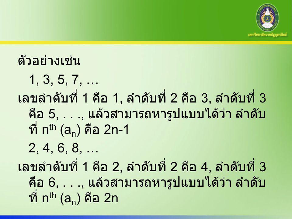 ตัวอย่างเช่น 1, 3, 5, 7, … เลขลำดับที่ 1 คือ 1, ลำดับที่ 2 คือ 3, ลำดับที่ 3 คือ 5,..., แล้วสามารถหารูปแบบได้ว่า ลำดับ ที่ n th (a n ) คือ 2n-1 2, 4,