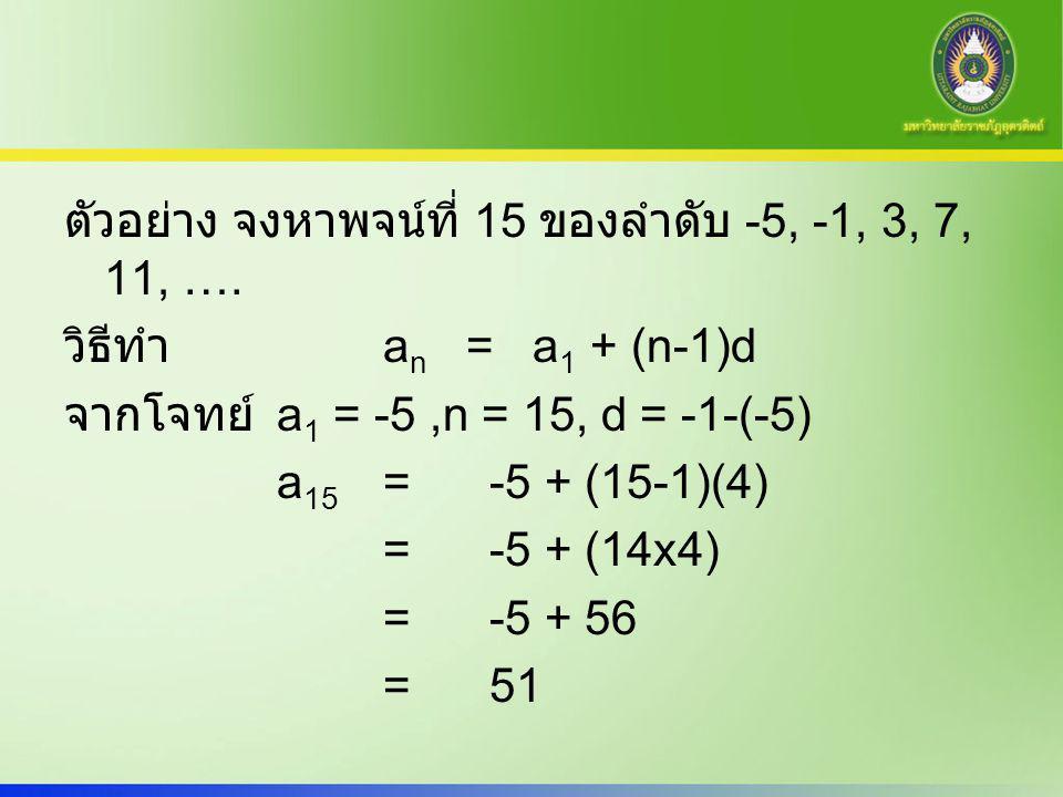 ตัวอย่าง จงหาพจน์ที่ 15 ของลำดับ -5, -1, 3, 7, 11, …. วิธีทำ a n = a 1 + (n-1)d จากโจทย์ a 1 = -5,n = 15, d = -1-(-5) a 15 = -5 + (15-1)(4) =-5 + (14x