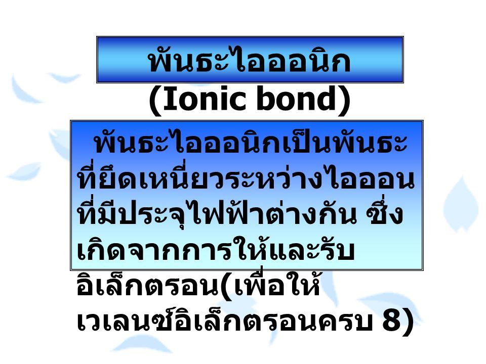 พันธะไอออนิก (Ionic bond) พันธะไอออนิกเป็นพันธะ ที่ยึดเหนี่ยวระหว่างไอออน ที่มีประจุไฟฟ้าต่างกัน ซึ่ง เกิดจากการให้และรับ อิเล็กตรอน ( เพื่อให้ เวเลนซ