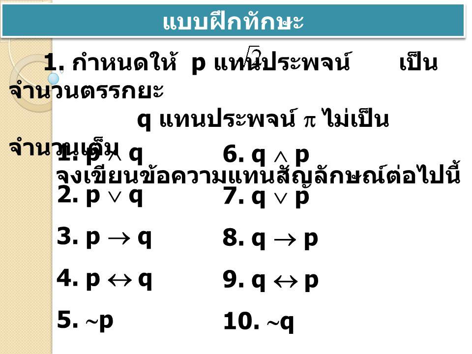 แบบฝึกทักษะ 1. p  q 2. p  q 3. p  q 4. p  q 1. กำหนดให้ p แทนประพจน์ เป็น จำนวนตรรกยะ q แทนประพจน์  ไม่เป็น จำนวนเต็ม จงเขียนข้อความแทนสัญลักษณ์ต