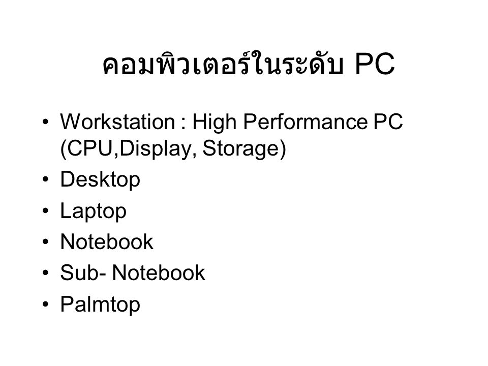 คอมพิวเตอร์ในระดับ PC Workstation : High Performance PC (CPU,Display, Storage) Desktop Laptop Notebook Sub- Notebook Palmtop