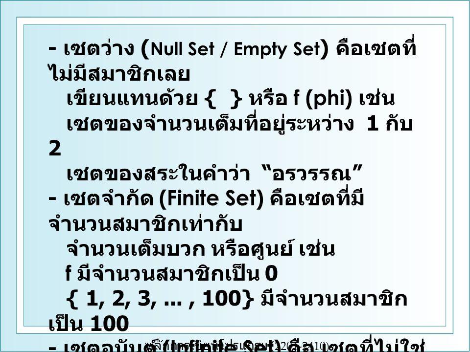 หลักการเขียนโปรแกรม (2201-2410) - เซตว่าง ( Null Set / Empty Set ) คือเซตที่ ไม่มีสมาชิกเลย เขียนแทนด้วย { } หรือ f (phi) เช่น เซตของจำนวนเต็มที่อยู่ระหว่าง 1 กับ 2 เซตของสระในคำว่า อรวรรณ - เซตจำกัด (Finite Set) คือเซตที่มี จำนวนสมาชิกเท่ากับ จำนวนเต็มบวก หรือศูนย์ เช่น f มีจำนวนสมาชิกเป็น 0 { 1, 2, 3,..., 100} มีจำนวนสมาชิก เป็น 100 - เซตอนันต์ (Infinite Set) คือ เซตที่ไม่ใช่ เซตจำกัด ไม่ สามารถบอกจำนวนสมาชิกได้ เช่น เซตของจำนวนเต็มบวก {1, 2, 3,...