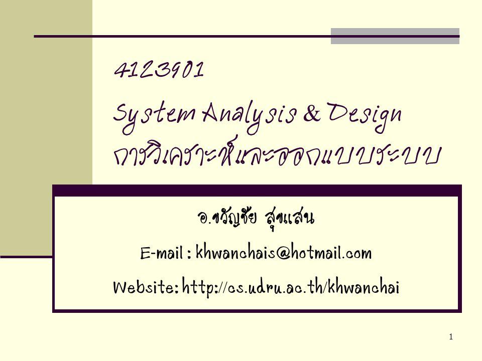 1 4123901 System Analysis & Design การวิเคราะห์และออกแบบระบบ อ.ขวัญชัย สุขแสน E-mail : khwanchais@hotmail.com Website: http://cs.udru.ac.th/khwanchai