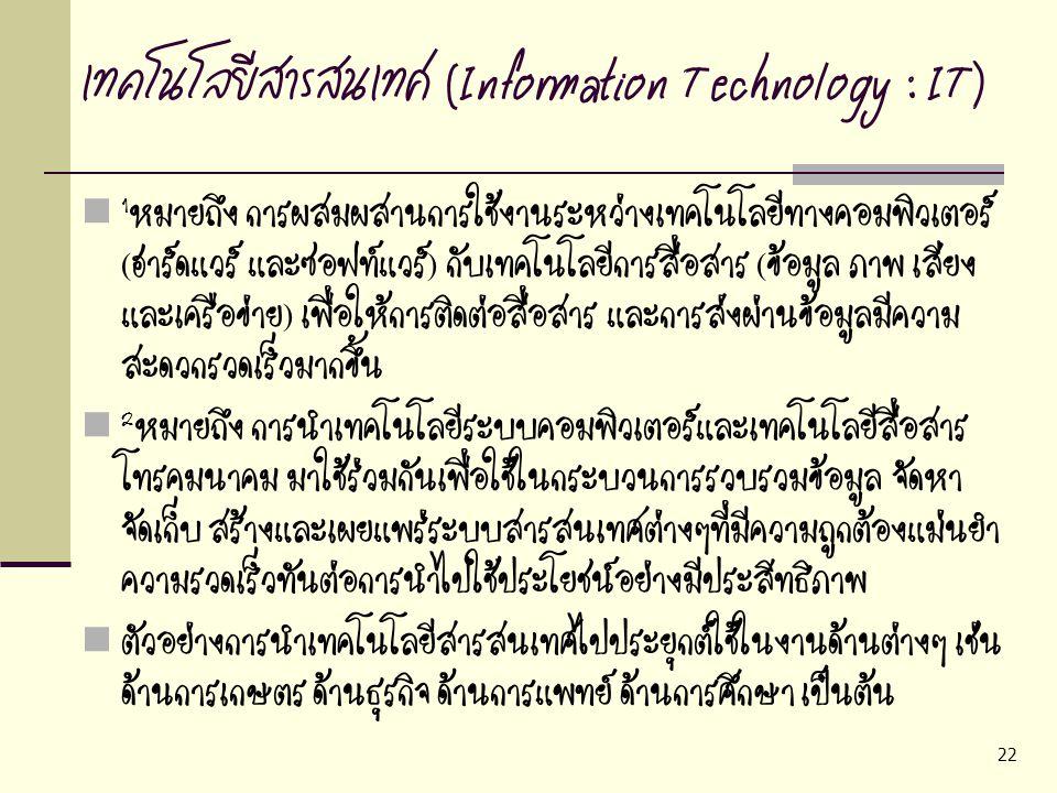 22 เทคโนโลยีสารสนเทศ (Information Technology : IT) 1 หมายถึง การผสมผสานการใช้งานระหว่างเทคโนโลยีทางคอมพิวเตอร์ (ฮาร์ดแวร์ และซอฟท์แวร์) กับเทคโนโลยีกา