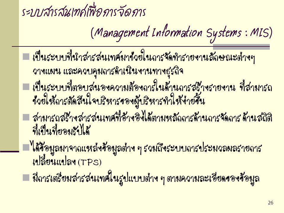 26 ระบบสารสนเทศเพื่อการจัดการ (Management Information Systems : MIS) เป็นระบบที่นำสารสนเทศมาช่วยในการจัดทำรายงานลักษณะต่างๆ วางแผน และควบคุมการดำเนินง
