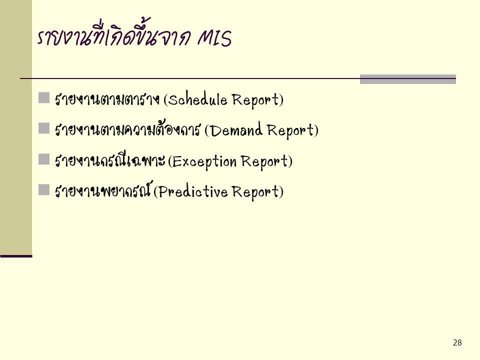 28 รายงานที่เกิดขึ้นจาก MIS รายงานตามตาราง (Schedule Report) รายงานตามความต้องการ (Demand Report) รายงานกรณีเฉพาะ (Exception Report) รายงานพยากรณ์ (Pr