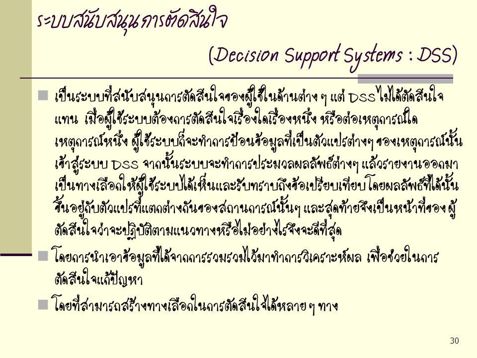 30 ระบบสนับสนุนการตัดสินใจ (Decision Support Systems : DSS) เป็นระบบที่สนับสนุนการตัดสินใจของผู้ใช้ในด้านต่าง ๆ แต่ DSS ไม่ได้ตัดสินใจ แทน เมื่อผู้ใช้