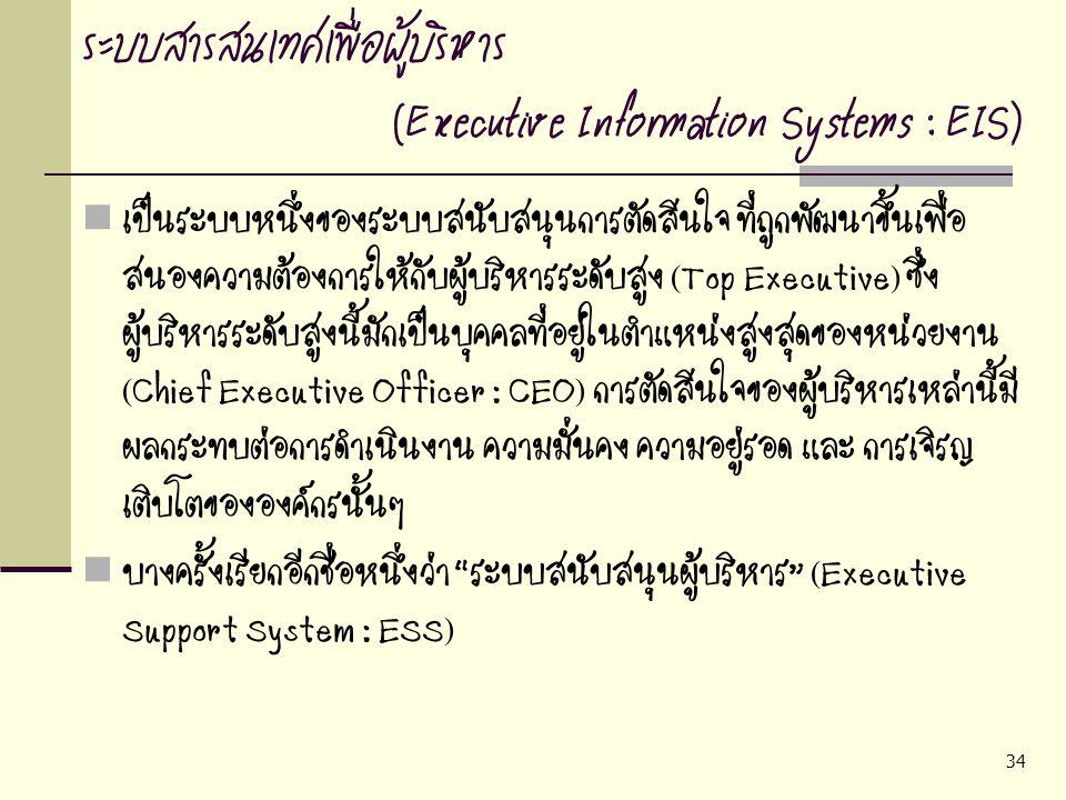 34 ระบบสารสนเทศเพื่อผู้บริหาร (Executive Information Systems : EIS) เป็นระบบหนึ่งของระบบสนับสนุนการตัดสินใจ ที่ถูกพัฒนาขึ้นเพื่อ สนองความต้องการให้กับ