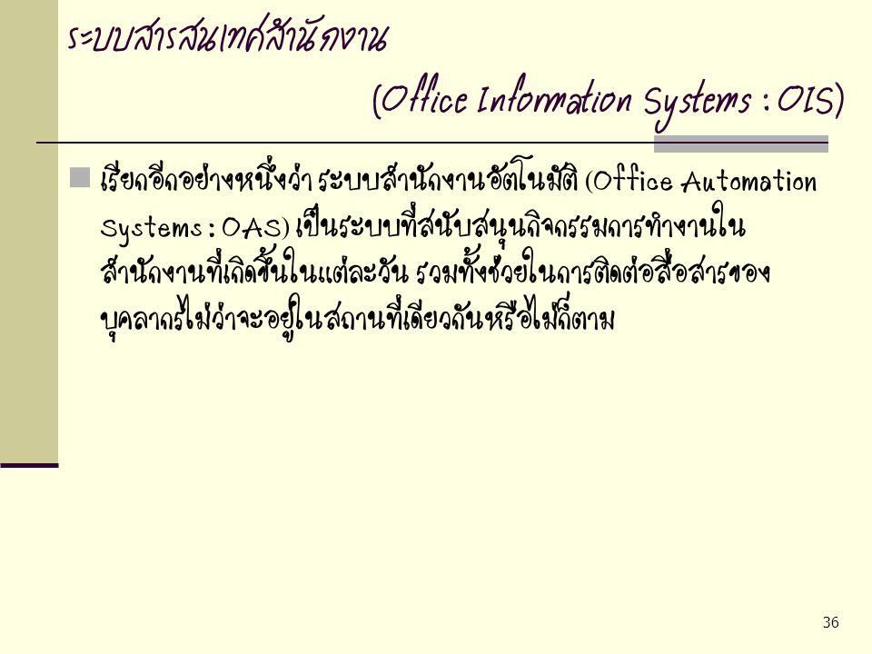 36 ระบบสารสนเทศสำนักงาน (Office Information Systems : OIS) เรียกอีกอย่างหนึ่งว่า ระบบสำนักงานอัตโนมัติ (Office Automation Systems : OAS) เป็นระบบที่สน