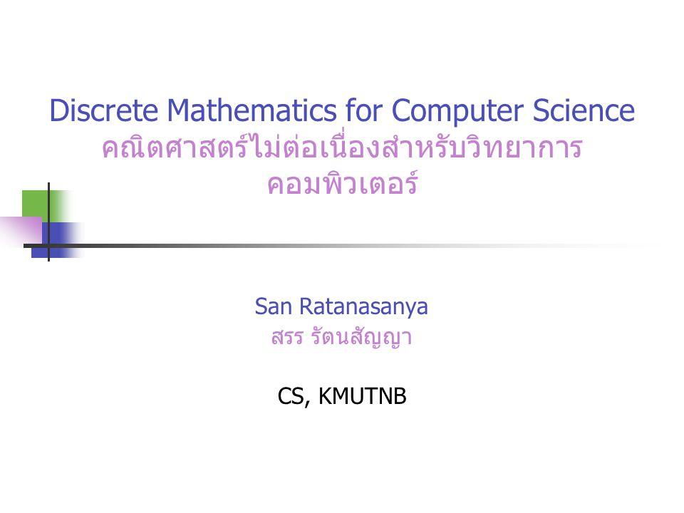 Discrete Mathematics for Computer Science คณิตศาสตร์ไม่ต่อเนื่องสำหรับวิทยาการ คอมพิวเตอร์ San Ratanasanya สรร รัตนสัญญา CS, KMUTNB