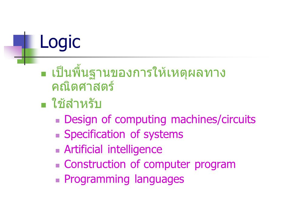 Logic เป็นพื้นฐานของการให้เหตุผลทาง คณิตศาสตร์ ใช้สำหรับ Design of computing machines/circuits Specification of systems Artificial intelligence Constr