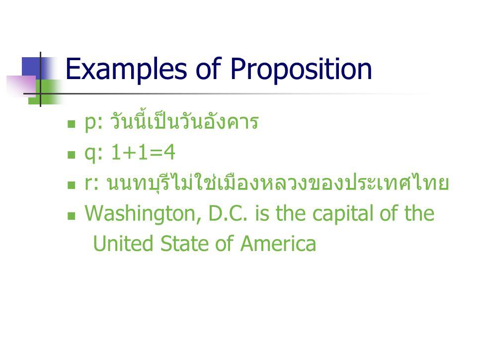 Examples of Proposition p: วันนี้เป็นวันอังคาร q: 1+1=4 r: นนทบุรีไม่ใช่เมืองหลวงของประเทศไทย Washington, D.C. is the capital of the United State of A