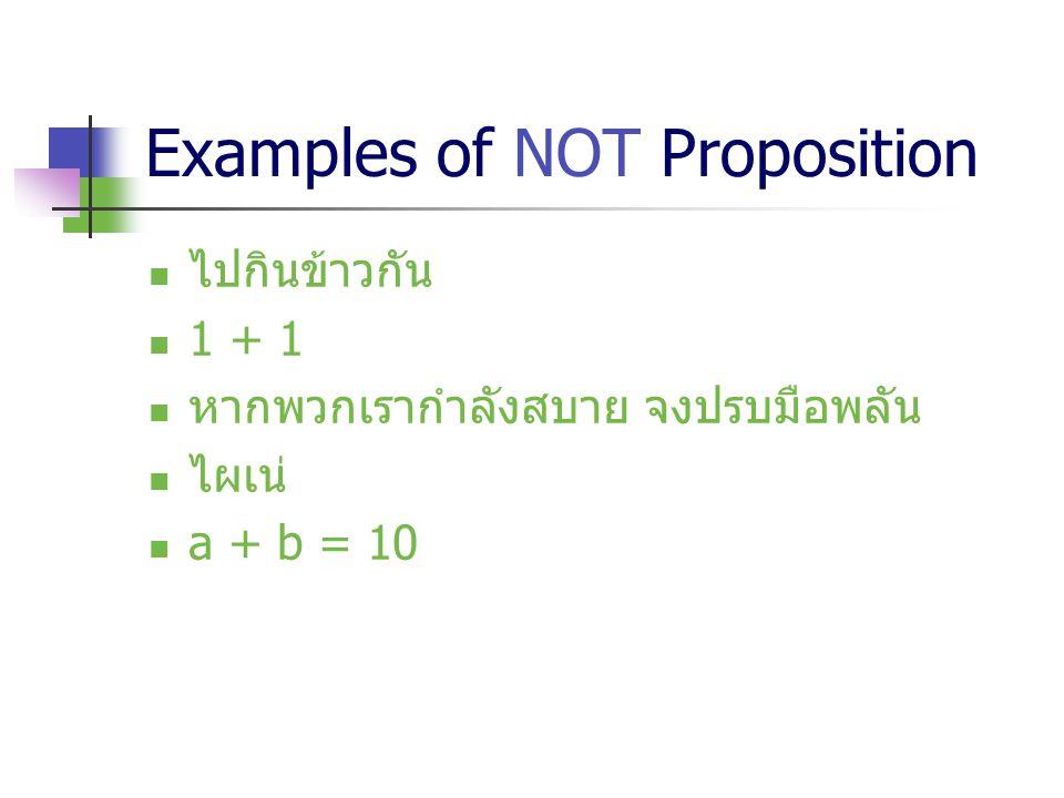 Examples of NOT Proposition ไปกินข้าวกัน 1 + 1 หากพวกเรากำลังสบาย จงปรบมือพลัน ไผเน่ a + b = 10