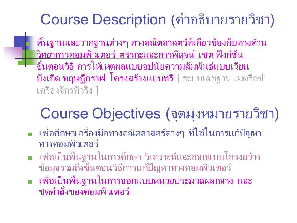 Course Description (คำอธิบายรายวิชา) พื้นฐานและรากฐานต่างๆ ทางคณิตศาสตร์ที่เกี่ยวข้องกับทางด้าน วิทยาการคอมพิวเตอร์ ตรรกะและการพิสูจน์ เซต ฟังก์ชัน ขั