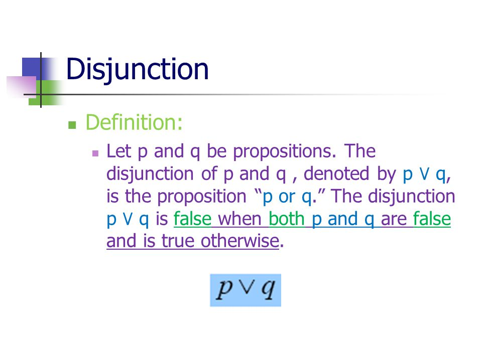 "Disjunction Definition: Let p and q be propositions. The disjunction of p and q, denoted by p ٧ q, is the proposition ""p or q."" The disjunction p ٧ q"