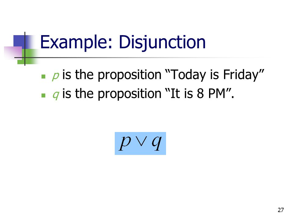 "27 Example: Disjunction p is the proposition ""Today is Friday"" q is the proposition ""It is 8 PM""."