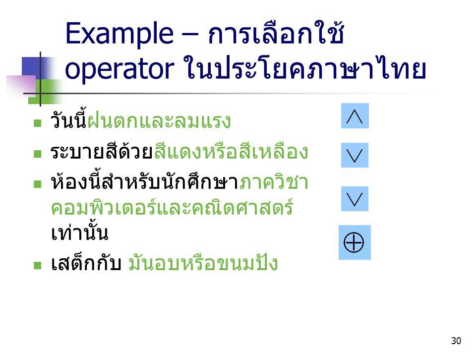 30 Example – การเลือกใช้ operator ในประโยคภาษาไทย วันนี้ฝนตกและลมแรง ระบายสีด้วยสีแดงหรือสีเหลือง ห้องนี้สำหรับนักศึกษาภาควิชา คอมพิวเตอร์และคณิตศาสตร