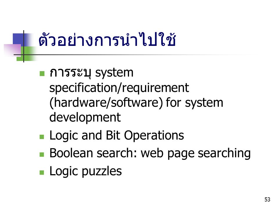 53 ตัวอย่างการนำไปใช้ การระบุ system specification/requirement (hardware/software) for system development Logic and Bit Operations Boolean search: web