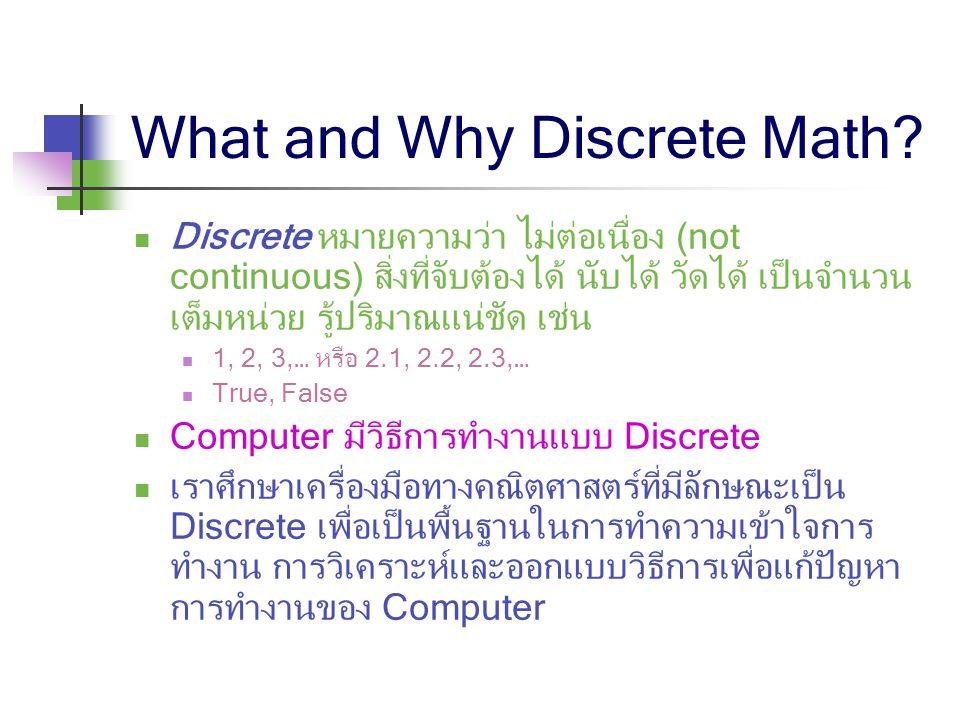What and Why Discrete Math? Discrete หมายความว่า ไม่ต่อเนื่อง (not continuous) สิ่งที่จับต้องได้ นับได้ วัดได้ เป็นจำนวน เต็มหน่วย รู้ปริมาณแน่ชัด เช่