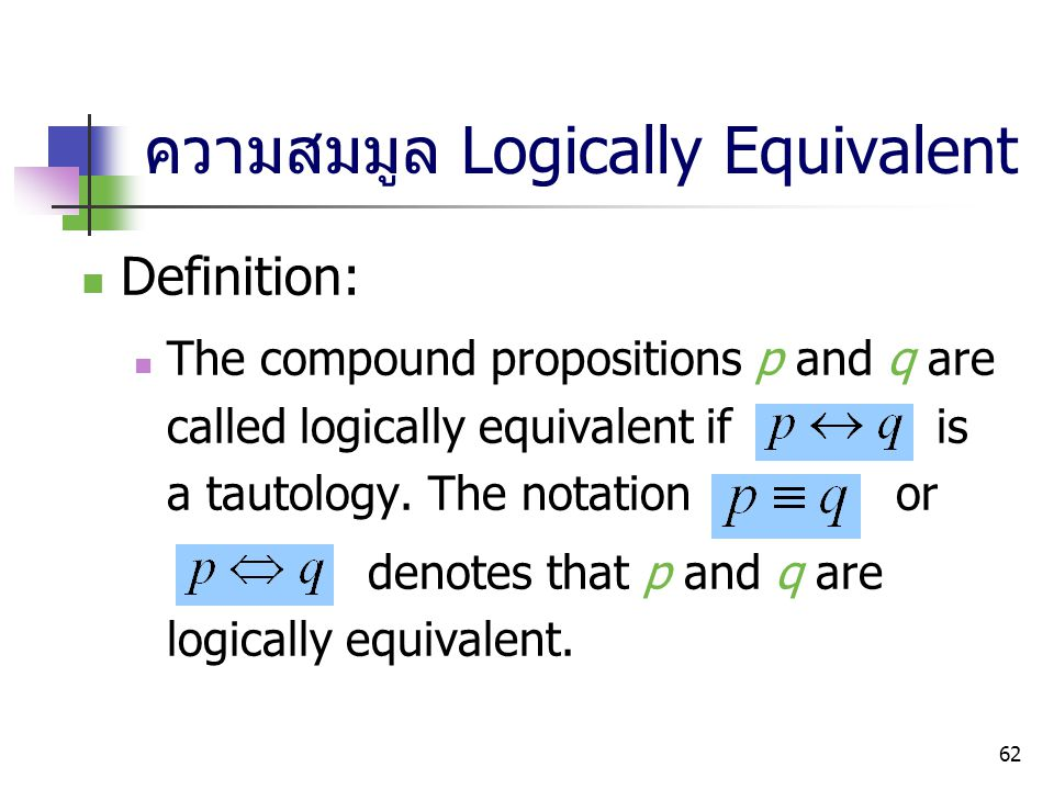 62 ความสมมูล Logically Equivalent Definition: The compound propositions p and q are called logically equivalent if is a tautology. The notation or den