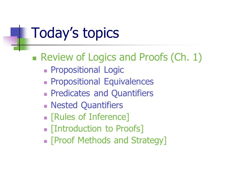 Today's topics Review of Logics and Proofs (Ch. 1) Propositional Logic Propositional Equivalences Predicates and Quantifiers Nested Quantifiers [Rules