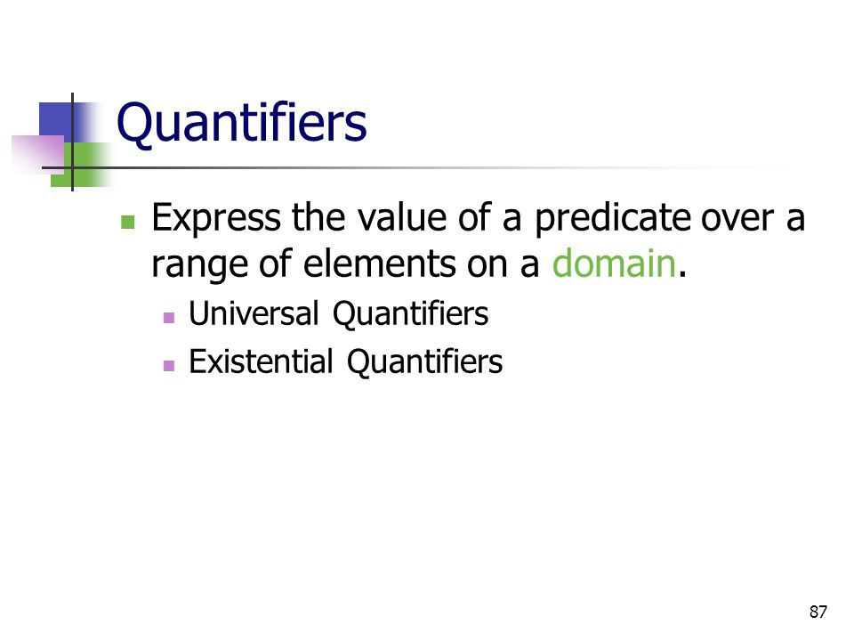 87 Quantifiers Express the value of a predicate over a range of elements on a domain. Universal Quantifiers Existential Quantifiers