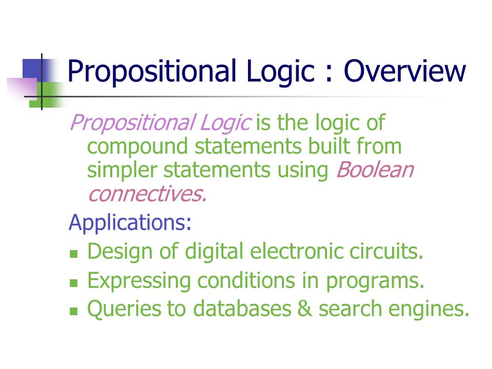 Propositional Logic : Overview Propositional Logic is the logic of compound statements built from simpler statements using Boolean connectives. Applic