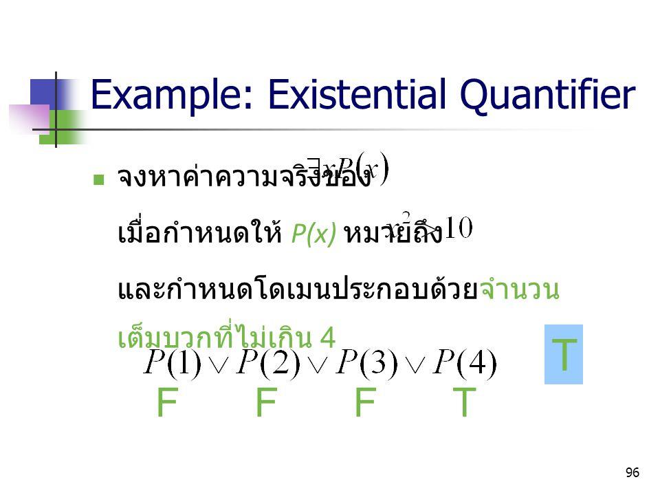 96 Example: Existential Quantifier จงหาค่าความจริงของ เมื่อกำหนดให้ P(x) หมายถึง และกำหนดโดเมนประกอบด้วยจำนวน เต็มบวกที่ไม่เกิน 4 FFFT T