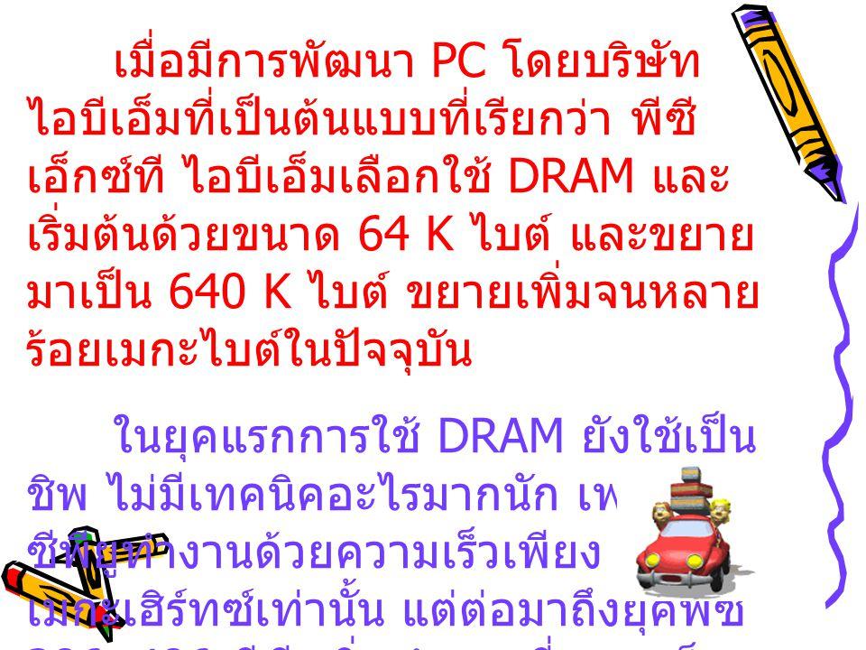 เมื่อมีการพัฒนา PC โดยบริษัท ไอบีเอ็มที่เป็นต้นแบบที่เรียกว่า พีซี เอ็กซ์ที ไอบีเอ็มเลือกใช้ DRAM และ เริ่มต้นด้วยขนาด 64 K ไบต์ และขยาย มาเป็น 640 K ไบต์ ขยายเพิ่มจนหลาย ร้อยเมกะไบต์ในปัจจุบัน ในยุคแรกการใช้ DRAM ยังใช้เป็น ชิพ ไม่มีเทคนิคอะไรมากนัก เพราะ ซีพียูทำงานด้วยความเร็วเพียง 4-10 เมกะเฮิร์ทซ์เท่านั้น แต่ต่อมาถึงยุคพีซี 386, 486 ซีพียูเริ่มทำงานที่ความเร็ว 33 MHz จนถึง 66 MHz