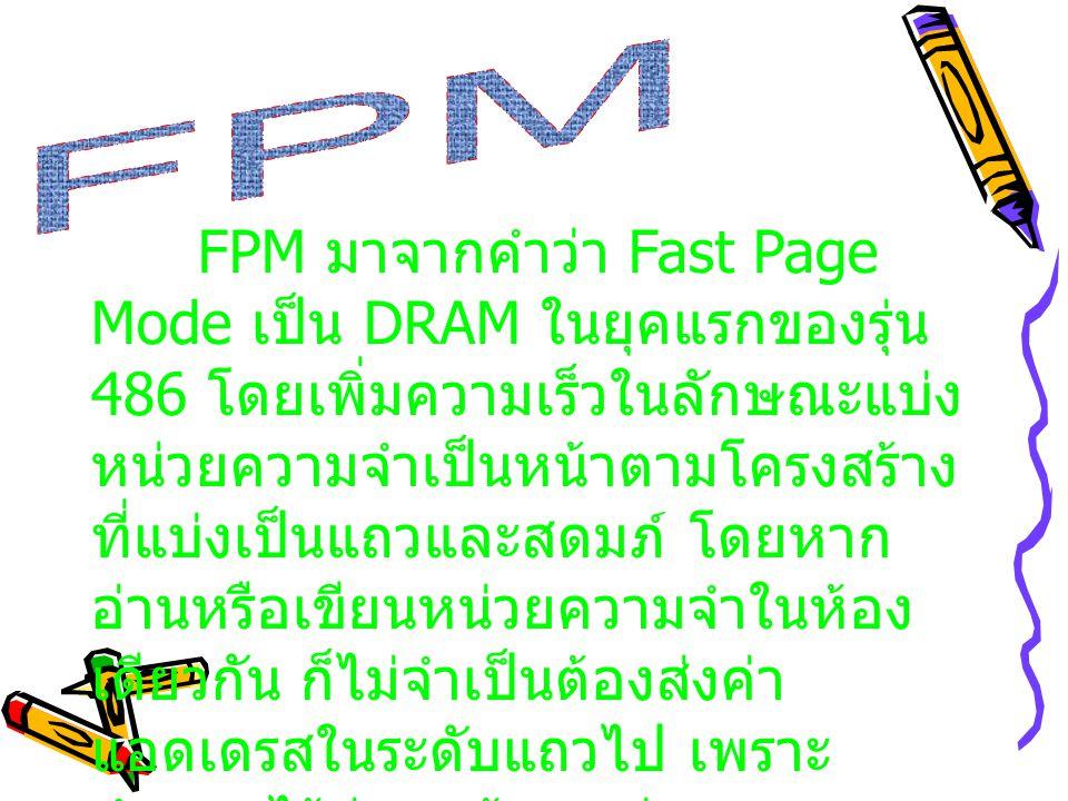 Fast Page DRAM (FPM) นั้น ก็ เหมือนกับ DRAM เพียงแต่ว่า มันลด ช่วงการหน่วงเวลาขณะเข้าถึงข้อมูล ลง ทำให้ มันมีความเร็วในการเข้าถึง ข้อมูล สูงกว่า DRAM ปกติ ซึ่งโดยที่ สัญญาณนาฬิกาในการเข้าถึงข้อมูล จะเป็น 6-3-3-3 (Latency) เริ่มต้นที่ 3 clock พร้อมด้วย 3 clock สำหรับการ เข้าถึง page) และสำหรับ ระบบแบบ 32 bit จะมีอัตราการส่งถ่ายข้อมูล สูงสุด 100 MB ต่อวินาที