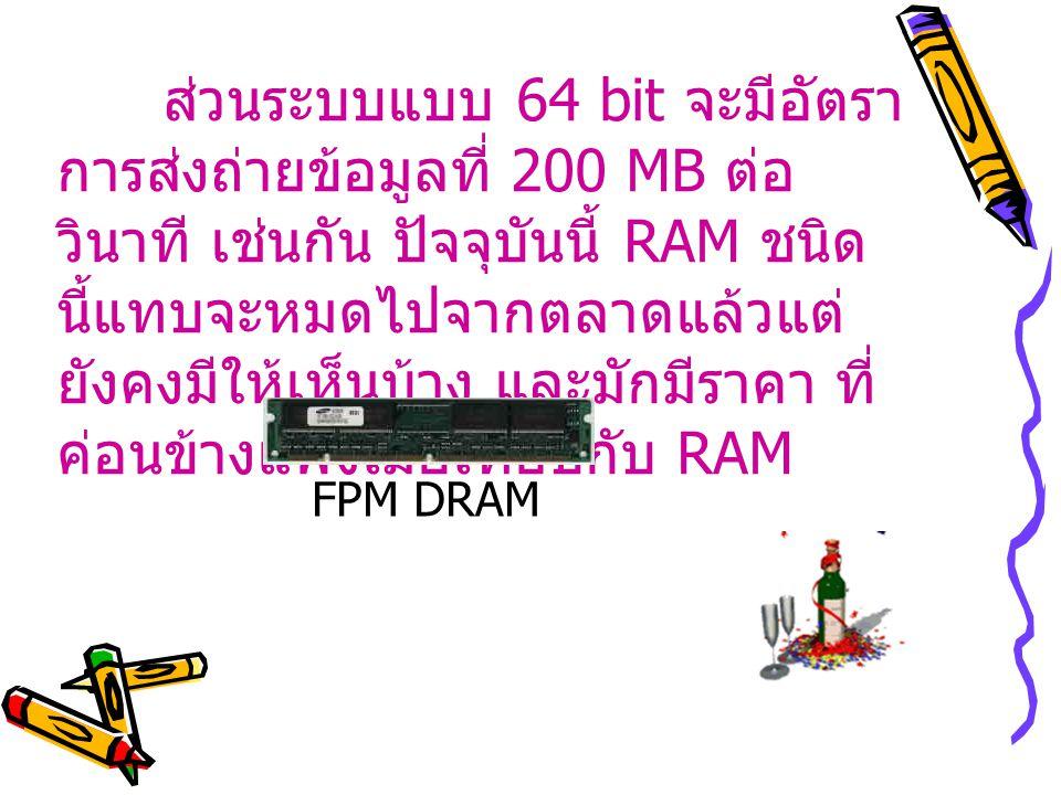 ส่วนระบบแบบ 64 bit จะมีอัตรา การส่งถ่ายข้อมูลที่ 200 MB ต่อ วินาที เช่นกัน ปัจจุบันนี้ RAM ชนิด นี้แทบจะหมดไปจากตลาดแล้วแต่ ยังคงมีให้เห็นบ้าง และมักมีราคา ที่ ค่อนข้างแพงเมื่อเทียบกับ RAM FPM DRAM