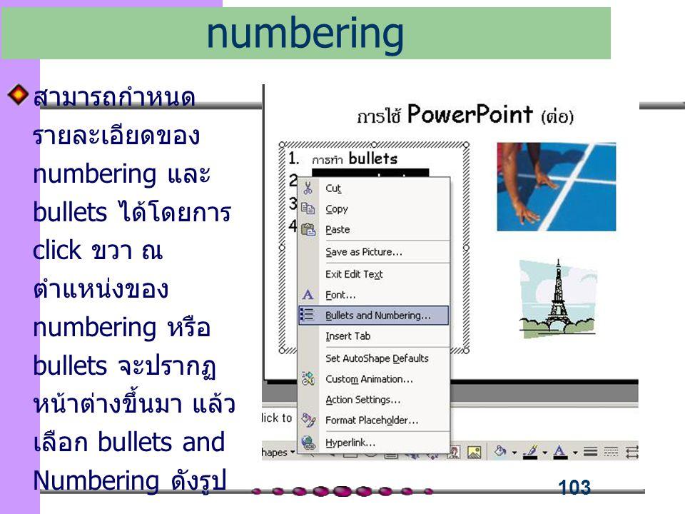 103 สามารถกำหนด รายละเอียดของ numbering และ bullets ได้โดยการ click ขวา ณ ตำแหน่งของ numbering หรือ bullets จะปรากฏ หน้าต่างขึ้นมา แล้ว เลือก bullets and Numbering ดังรูป กำหนดรายละเอียด bullets numbering