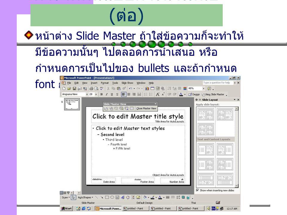 108 หน้าต่าง Slide Master ถ้าใส่ข้อความก็จะทำให้ มีข้อความนั้นๆ ไปตลอดการนำเสนอ หรือ กำหนดการเป็นไปของ bullets และถ้ากำหนด font ก็จะเป็นการใช้ font นั้นไปตลอด เป็นต้น การจัดต้นแบบการนำเสนอ ( ต่อ )