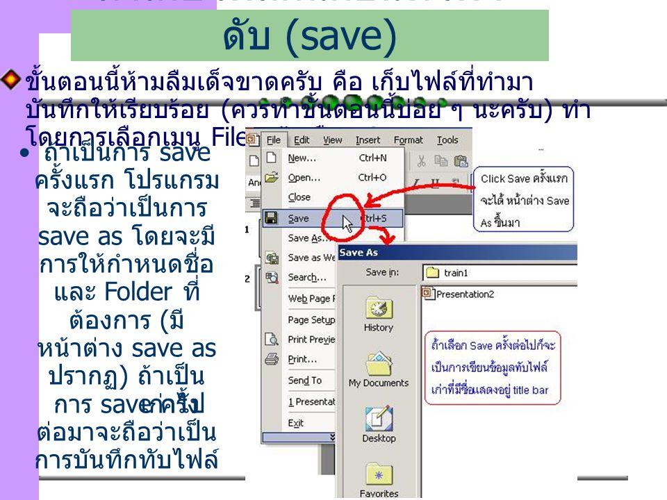 111 ขั้นตอนนี้ห้ามลืมเด็จขาดครับ คือ เก็บไฟล์ที่ทำมา บันทึกให้เรียบร้อย (ควรทำขั้นตอนนี้บ่อย ๆ นะครับ) ทำ โดยการเลือกเมนู File แล้วเลือก Save มาเก็บไฟล์กันก่อนที่ไฟจะ ดับ (save) ถ้าเป็นการ save ครั้งแรก โปรแกรม จะถือว่าเป็นการ save as โดยจะมี การให้กำหนดชื่อ และ Folder ที่ ต้องการ ( มี หน้าต่าง save as ปรากฏ ) ถ้าเป็น การ save ครั้ง ต่อมาจะถือว่าเป็น การบันทึกทับไฟล์ เก่าไป