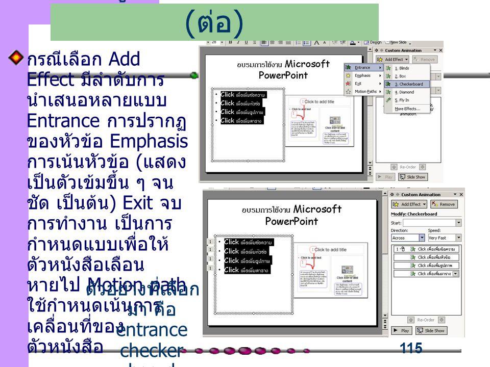 115 กรณีเลือก Add Effect มีลำดับการ นำเสนอหลายแบบ Entrance การปรากฏ ของหัวข้อ Emphasis การเน้นหัวข้อ (แสดง เป็นตัวเข้มขึ้น ๆ จน ชัด เป็นต้น) Exit จบ การทำงาน เป็นการ กำหนดแบบเพื่อให้ ตัวหนังสือเลือน หายไป Motion path ใช้กำหนดเน้นการ เคลื่อนที่ของ ตัวหนังสือ เพิ่มลูกเล่นในการนำเสนอ ( ต่อ ) ตัวอย่างที่เลือก มา คือ entrance checker board