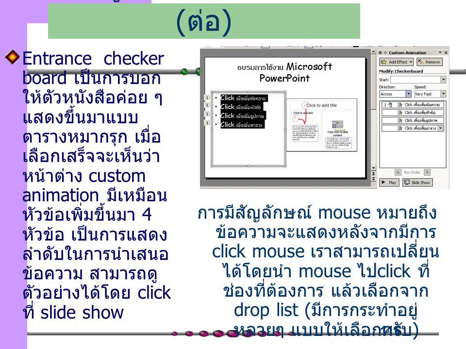 116 Entrance checker board เป็นการบอก ให้ตัวหนังสือค่อย ๆ แสดงขึ้นมาแบบ ตารางหมากรุก เมื่อ เลือกเสร็จจะเห็นว่า หน้าต่าง custom animation มีเหมือน หัวข้อเพิ่มขึ้นมา 4 หัวข้อ เป็นการแสดง ลำดับในการนำเสนอ ข้อความ สามารถดู ตัวอย่างได้โดย click ที่ slide show เพิ่มลูกเล่นในการนำเสนอ ( ต่อ ) การมีสัญลักษณ์ mouse หมายถึง ข้อความจะแสดงหลังจากมีการ click mouse เราสามารถเปลี่ยน ได้โดยนำ mouse ไป click ที่ ช่องที่ต้องการ แล้วเลือกจาก drop list ( มีการกระทำอยู่ หลายๆ แบบให้เลือกครับ )