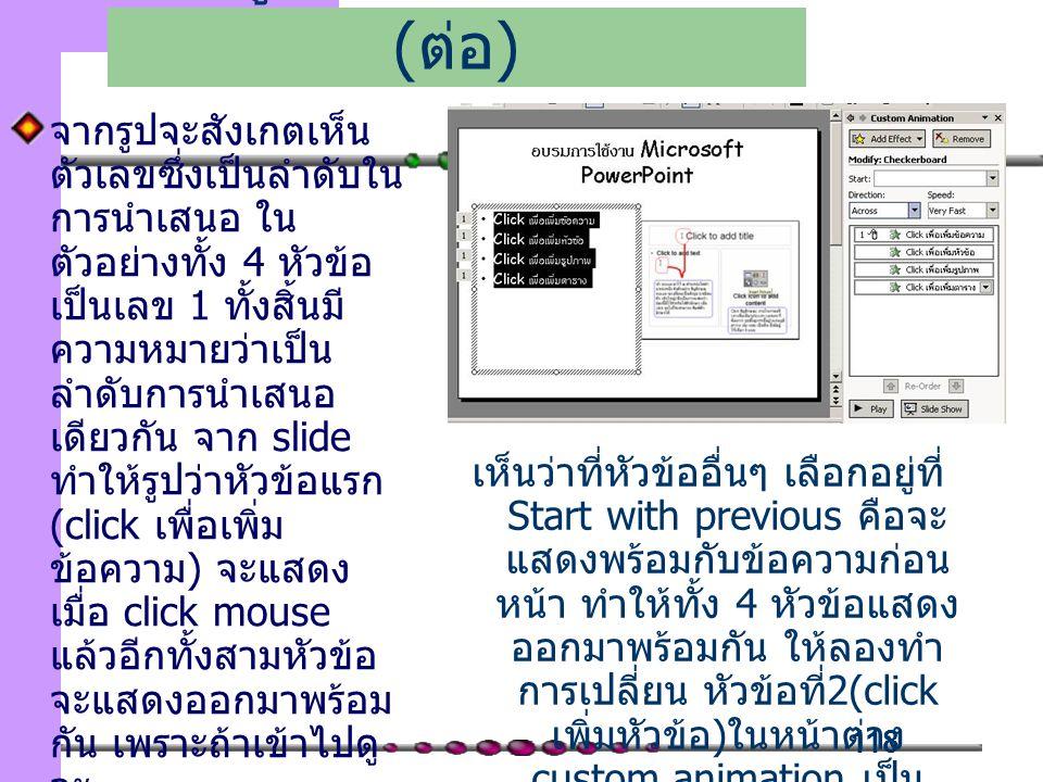 118 จากรูปจะสังเกตเห็น ตัวเลขซึ่งเป็นลำดับใน การนำเสนอ ใน ตัวอย่างทั้ง 4 หัวข้อ เป็นเลข 1 ทั้งสิ้นมี ความหมายว่าเป็น ลำดับการนำเสนอ เดียวกัน จาก slide ทำให้รูปว่าหัวข้อแรก (click เพื่อเพิ่ม ข้อความ) จะแสดง เมื่อ click mouse แล้วอีกทั้งสามหัวข้อ จะแสดงออกมาพร้อม กัน เพราะถ้าเข้าไปดู จะ เพิ่มลูกเล่นในการนำเสนอ ( ต่อ ) เห็นว่าที่หัวข้ออื่นๆ เลือกอยู่ที่ Start with previous คือจะ แสดงพร้อมกับข้อความก่อน หน้า ทำให้ทั้ง 4 หัวข้อแสดง ออกมาพร้อมกัน ให้ลองทำ การเปลี่ยน หัวข้อที่ 2(click เพิ่มหัวข้อ ) ในหน้าต่าง custom animation เป็น Start after previous