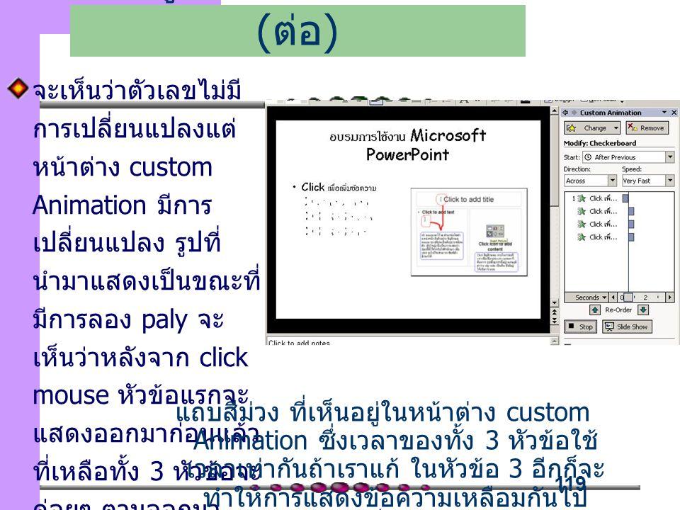 119 จะเห็นว่าตัวเลขไม่มี การเปลี่ยนแปลงแต่ หน้าต่าง custom Animation มีการ เปลี่ยนแปลง รูปที่ นำมาแสดงเป็นขณะที่ มีการลอง paly จะ เห็นว่าหลังจาก click mouse หัวข้อแรกจะ แสดงออกมาก่อนแล้ว ที่เหลือทั้ง 3 หัวข้อจะ ค่อยๆ ตามออกมา โดยหน่วงเวลาเท่ากับ เพิ่มลูกเล่นในการนำเสนอ ( ต่อ ) แถบสีม่วง ที่เห็นอยู่ในหน้าต่าง custom Animation ซึ่งเวลาของทั้ง 3 หัวข้อใช้ เวลาเท่ากันถ้าเราแก้ ในหัวข้อ 3 อีกก็จะ ทำให้การแสดงข้อความเหลือมกันไป เรื่อยๆ