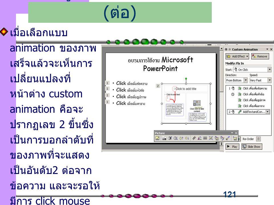 121 เมื่อเลือกแบบ animation ของภาพ เสร็จแล้วจะเห็นการ เปลี่ยนแปลงที่ หน้าต่าง custom animation คือจะ ปรากฏเลข 2 ขึ้นซึ่ง เป็นการบอกลำดับที่ ของภาพที่จะแสดง เป็นอันดับ2 ต่อจาก ข้อความ และจะรอให้ มีการ click mouse ก่อนภาพ ถึงจะแสดง ขึ้นมาแบบ Fly in เพิ่มลูกเล่นในการนำเสนอ ( ต่อ )