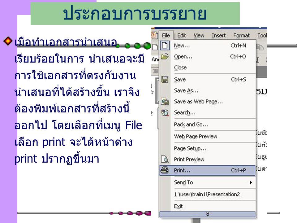 123 เมือทำเอกสารนำเสนอ เรียบร้อยในการ นำเสนอจะมี การใช้เอกสารที่ตรงกับงาน นำเสนอที่ได้สร้างขึ้น เราจึง ต้องพิมพ์เอกสารที่สร้างนี้ ออกไป โดยเลือกที่เมนู File เลือก print จะได้หน้าต่าง print ปรากฏขึ้นมา การพิมพ์เอกสาร ประกอบการบรรยาย