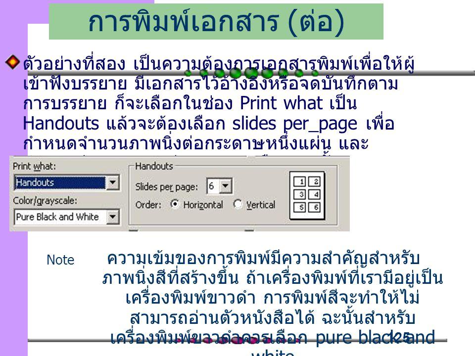 125 ตัวอย่างที่สอง เป็นความต้องการเอกสารพิมพ์เพื่อให้ผู้ เข้าฟังบรรยาย มีเอกสารไว้อ้างอิงหรือจดบันทึกตาม การบรรยาย ก็จะเลือกในช่อง Print what เป็น Handouts แล้วจะต้องเลือก slides per_page เพื่อ กำหนดจำนวนภาพนิ่งต่อกระดาษหนึ่งแผ่น และ กำหนดว่ากระดาษอยู่แนวนอน หรือ แนวตั้ง การพิมพ์เอกสาร ( ต่อ ) ความเข้มของการพิมพ์มีความสำคัญสำหรับ ภาพนิ่งสีที่สร้างขึ้น ถ้าเครื่องพิมพ์ที่เรามีอยู่เป็น เครื่องพิมพ์ขาวดำ การพิมพ์สีจะทำให้ไม่ สามารถอ่านตัวหนังสือได้ ฉะนั้นสำหรับ เครื่องพิมพ์ขาวดำควรเลือก pure black and white Note