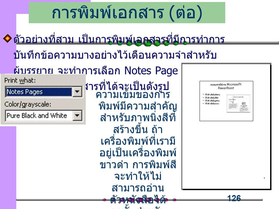 126 ตัวอย่างที่สาม เป็นการพิมพ์เอกสารที่มีการทำการ บันทึกข้อความบางอย่างไว้เตือนความจำสำหรับ ผู้บรรยาย จะทำการเลือก Notes Page ในช่องของ Print what เอกสารที่ได้จะเป็นดังรูป การพิมพ์เอกสาร ( ต่อ ) ความเข้มของการ พิมพ์มีความสำคัญ สำหรับภาพนิ่งสีที่ สร้างขึ้น ถ้า เครื่องพิมพ์ที่เรามี อยู่เป็นเครื่องพิมพ์ ขาวดำ การพิมพ์สี จะทำให้ไม่ สามารถอ่าน ตัวหนังสือได้ ฉะนั้นสำหรับ เครื่องพิมพ์ขาวดำ ควรเลือก pure black and white
