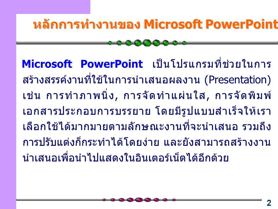 2 หลักการทำงานของ Microsoft PowerPoint Microsoft PowerPoint เป็นโปรแกรมที่ช่วยในการ สร้างสรรค์งานที่ใช้ในการนำเสนอผลงาน (Presentation) เช่น การทำภาพนิ่ง, การจัดทำแผ่นใส, การจัดพิมพ์ เอกสารประกอบการบรรยาย โดยมีรูปแบบสำเร็จให้เรา เลือกใช้ได้มากมายตามลักษณะงานที่จะนำเสนอ รวมถึง การปรับแต่งก็กระทำได้โดยง่าย และยังสามารถสร้างงาน นำเสนอเพื่อนำไปแสดงในอินเตอร์เน็ตได้อีกด้วย