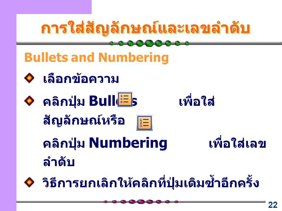 22 การใส่สัญลักษณ์และเลขลำดับการใส่สัญลักษณ์และเลขลำดับ Bullets and Numbering เลือกข้อความ คลิกปุ่ม Bullets เพื่อใส่ สัญลักษณ์หรือ คลิกปุ่ม Numbering เพื่อใส่เลข ลำดับ วิธีการยกเลิกให้คลิกที่ปุ่มเดิมซ้ำอีกครั้ง