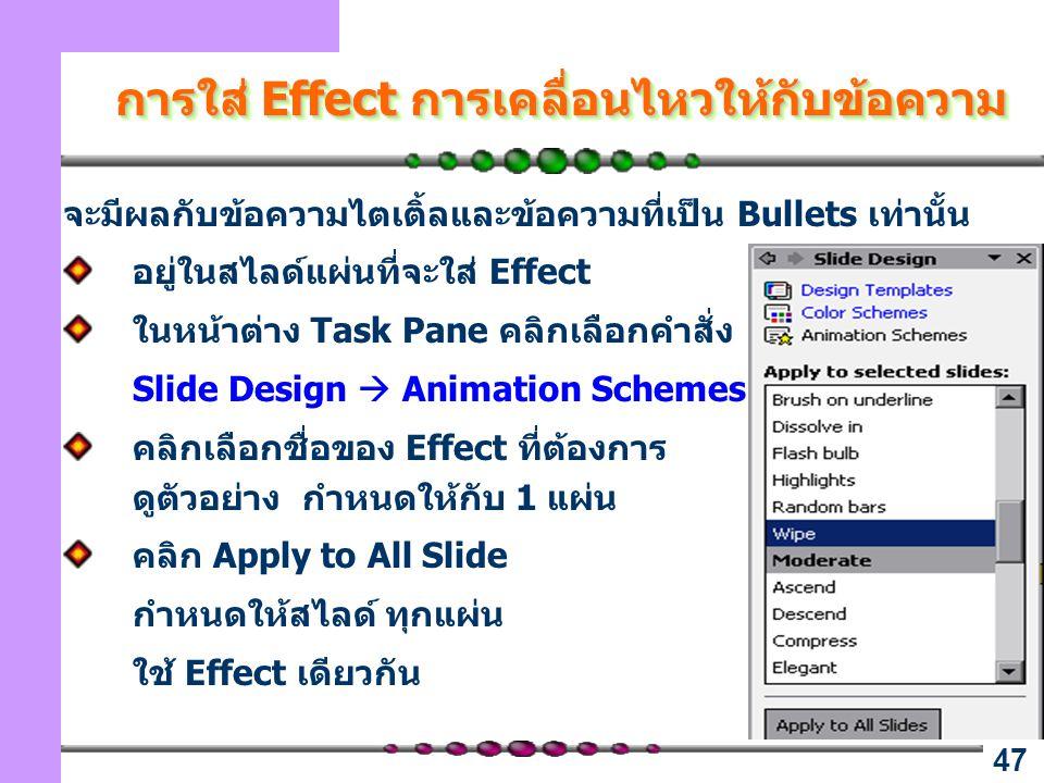 47 การใส่ Effect การเคลื่อนไหวให้กับข้อความ จะมีผลกับข้อความไตเติ้ลและข้อความที่เป็น Bullets เท่านั้น อยู่ในสไลด์แผ่นที่จะใส่ Effect ในหน้าต่าง Task Pane คลิกเลือกคำสั่ง Slide Design  Animation Schemes คลิกเลือกชื่อของ Effect ที่ต้องการ ดูตัวอย่าง กำหนดให้กับ 1 แผ่น คลิก Apply to All Slide กำหนดให้สไลด์ ทุกแผ่น ใช้ Effect เดียวกัน
