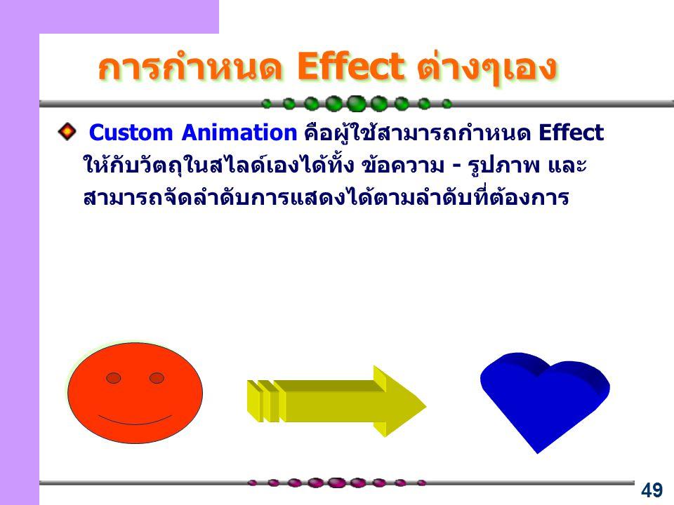 49 การกำหนด Effect ต่างๆเอง Custom Animation คือผู้ใช้สามารถกำหนด Effect ให้กับวัตถุในสไลด์เองได้ทั้ง ข้อความ - รูปภาพ และ สามารถจัดลำดับการแสดงได้ตามลำดับที่ต้องการ