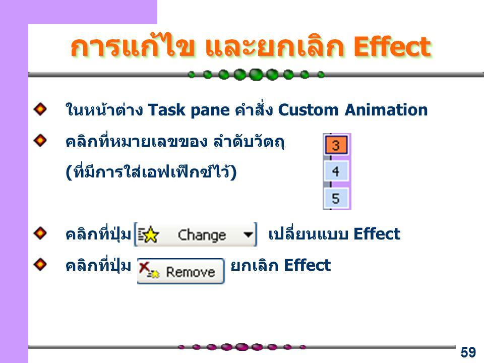 59 การแก้ไข และยกเลิก Effect ในหน้าต่าง Task pane คำสั่ง Custom Animation คลิกที่หมายเลขของ ลำดับวัตถุ (ที่มีการใส่เอฟเฟ็กซ์ไว้) คลิกที่ปุ่ม เปลี่ยนแบบ Effect คลิกที่ปุ่ม ยกเลิก Effect